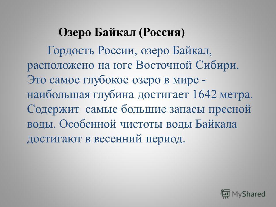Озеро Байкал (Россия) Гордость России, озеро Байкал, расположено на юге Восточной Сибири. Это самое глубокое озеро в мире - наибольшая глубина достигает 1642 метра. Содержит самые большие запасы пресной воды. Особенной чистоты воды Байкала достигают