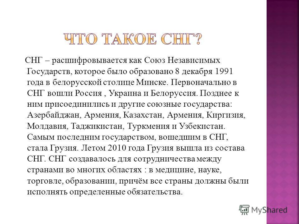 СНГ – расшифровывается как Союз Независимых Государств, которое было образовано 8 декабря 1991 года в белорусской столице Минске. Первоначально в СНГ вошли Россия, Украина и Белоруссия. Позднее к ним присоединились и другие союзные государства: Азерб