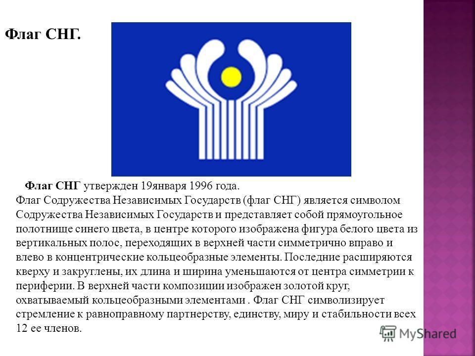 Флаг СНГ. Флаг СНГ утвержден 19января 1996 года. Флаг Содружества Независимых Государств (флаг СНГ) является символом Содружества Независимых Государств и представляет собой прямоугольное полотнище синего цвета, в центре которого изображена фигура бе