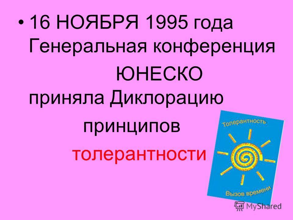 16 НОЯБРЯ 1995 года Генеральная конференция ЮНЕСКО приняла Диклорацию принципов толерантности