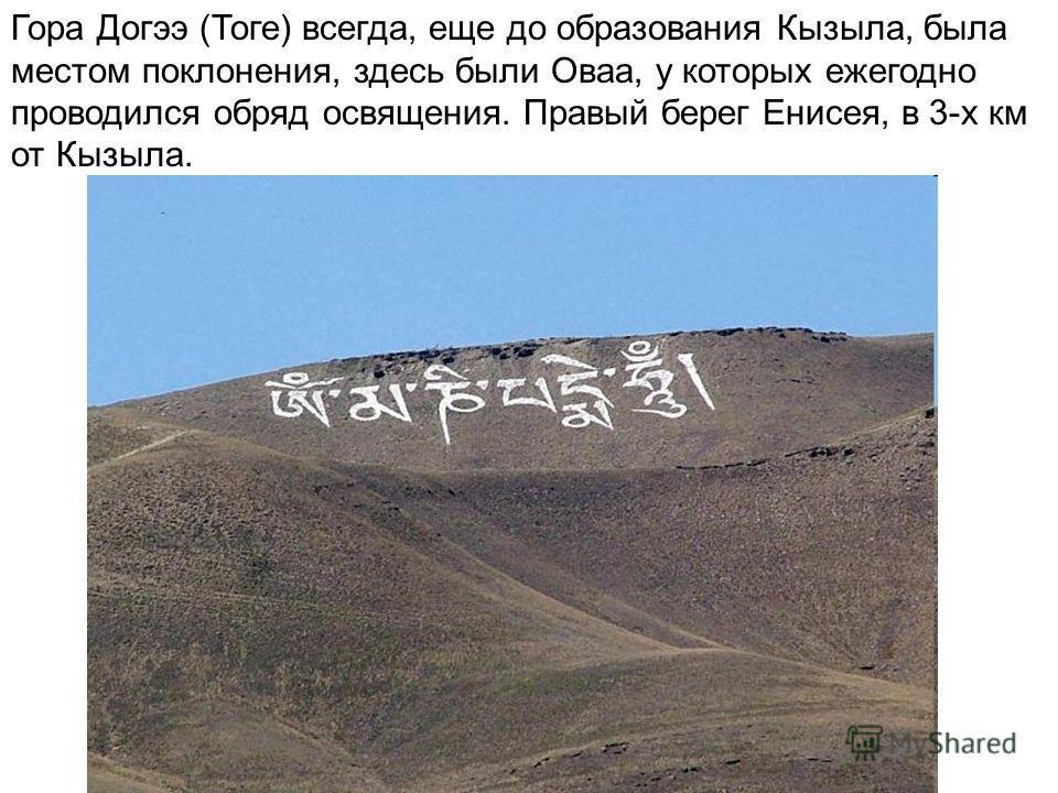 Гора Догээ (Тоге) всегда, еще до образования Кызыла, была местом поклонения, здесь были Оваа, у которых ежегодно проводился обряд освящения. Правый берег Енисея, в 3-х км от Кызыла.
