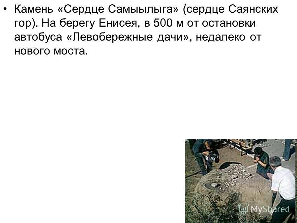 Камень «Сердце Самыылыга» (сердце Саянских гор). На берегу Енисея, в 500 м от остановки автобуса «Левобережные дачи», недалеко от нового моста.