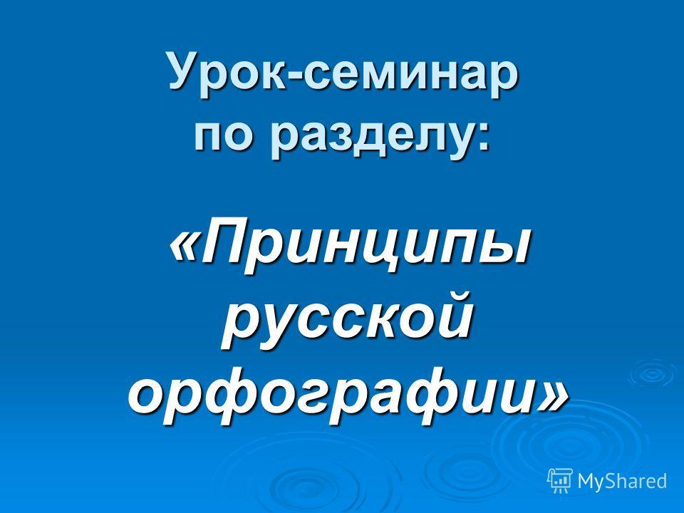Урок-семинар по разделу: «Принципы русской орфографии»
