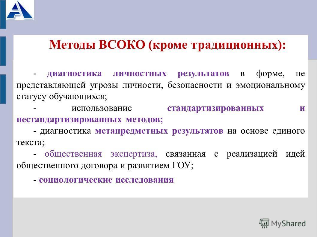 Методы ВСОКО (кроме традиционных): - диагностика личностных результатов в форме, не представляющей угрозы личности, безопасности и эмоциональному статусу обучающихся; - использование стандартизированных и нестандартизированных методов; - диагностика