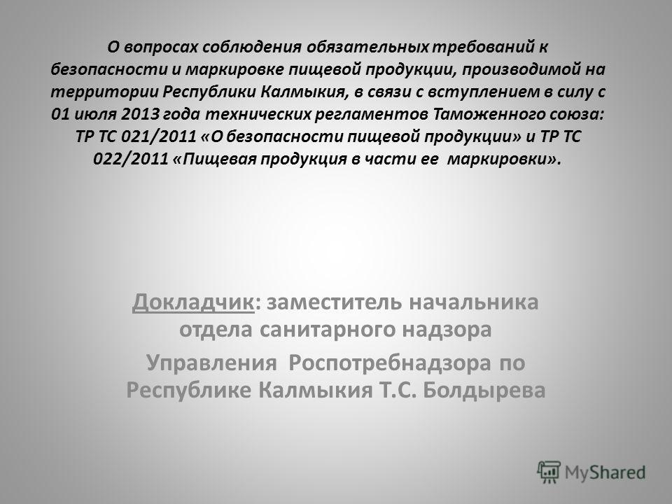 О вопросах соблюдения обязательных требований к безопасности и маркировке пищевой продукции, производимой на территории Республики Калмыкия, в связи с вступлением в силу с 01 июля 2013 года технических регламентов Таможенного союза: ТР ТС 021/2011 «О