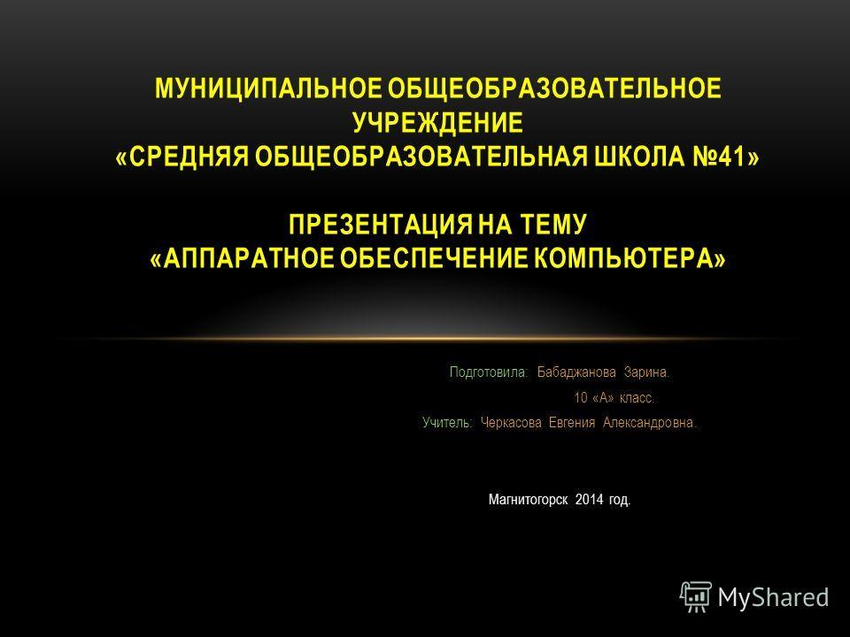 Подготовила: Бабаджанова Зарина. 10 «А» класс. Учитель: Черкасова Евгения Александровна. Магнитогорск 2014 год. МУНИЦИПАЛЬНОЕ ОБЩЕОБРАЗОВАТЕЛЬНОЕ УЧРЕЖДЕНИЕ «СРЕДНЯЯ ОБЩЕОБРАЗОВАТЕЛЬНАЯ ШКОЛА 41» ПРЕЗЕНТАЦИЯ НА ТЕМУ «АППАРАТНОЕ ОБЕСПЕЧЕНИЕ КОМПЬЮТЕРА