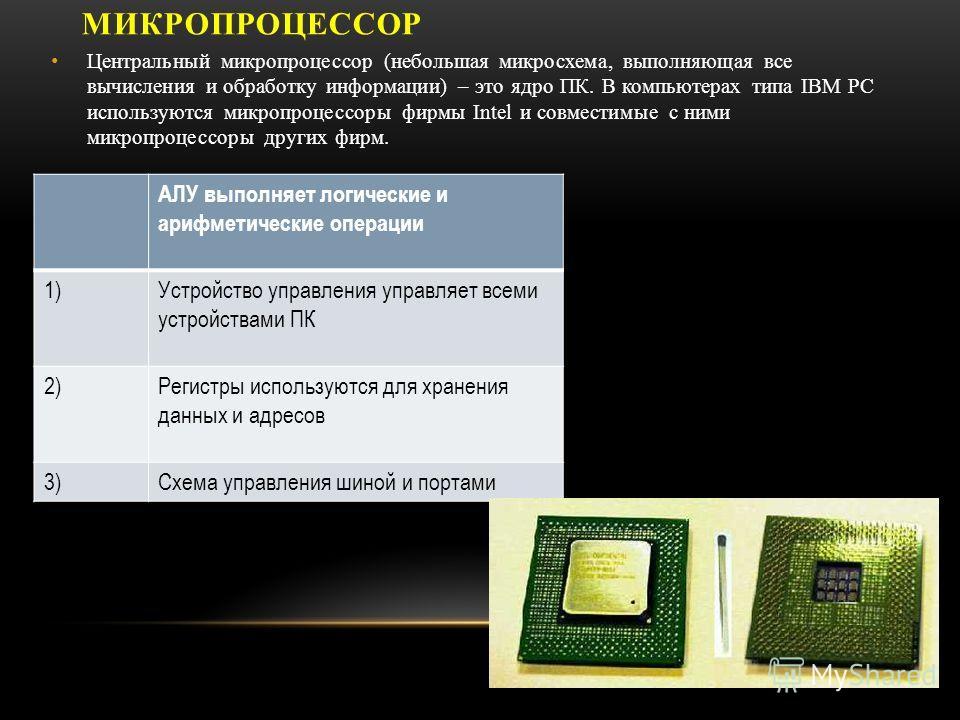 МИКРОПРОЦЕССОР Центральный микропроцессор (небольшая микросхема, выполняющая все вычисления и обработку информации) – это ядро ПК. В компьютерах типа IBM PC используются микропроцессоры фирмы Intel и совместимые с ними микропроцессоры других фирм. АЛ