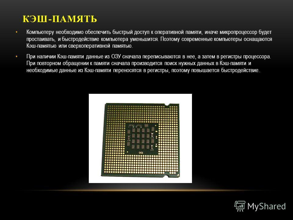 КЭШ-ПАМЯТЬ Компьютеру необходимо обеспечить быстрый доступ к оперативной памяти, иначе микропроцессор будет простаивать, и быстродействие компьютера уменьшится. Поэтому современные компьютеры оснащаются Кэш-памятью или сверхоперативной памятью. При н