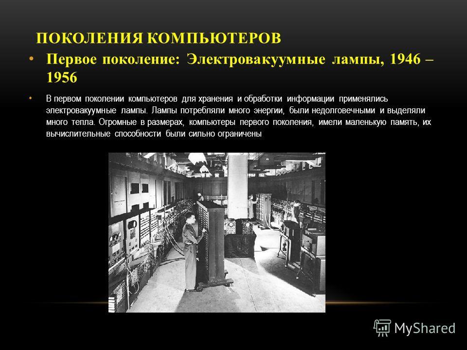 ПОКОЛЕНИЯ КОМПЬЮТЕРОВ Первое поколение: Электровакуумные лампы, 1946 – 1956 В первом поколении компьютеров для хранения и обработки информации применялись электровакуумные лампы. Лампы потребляли много энергии, были недолговечными и выделяли много те