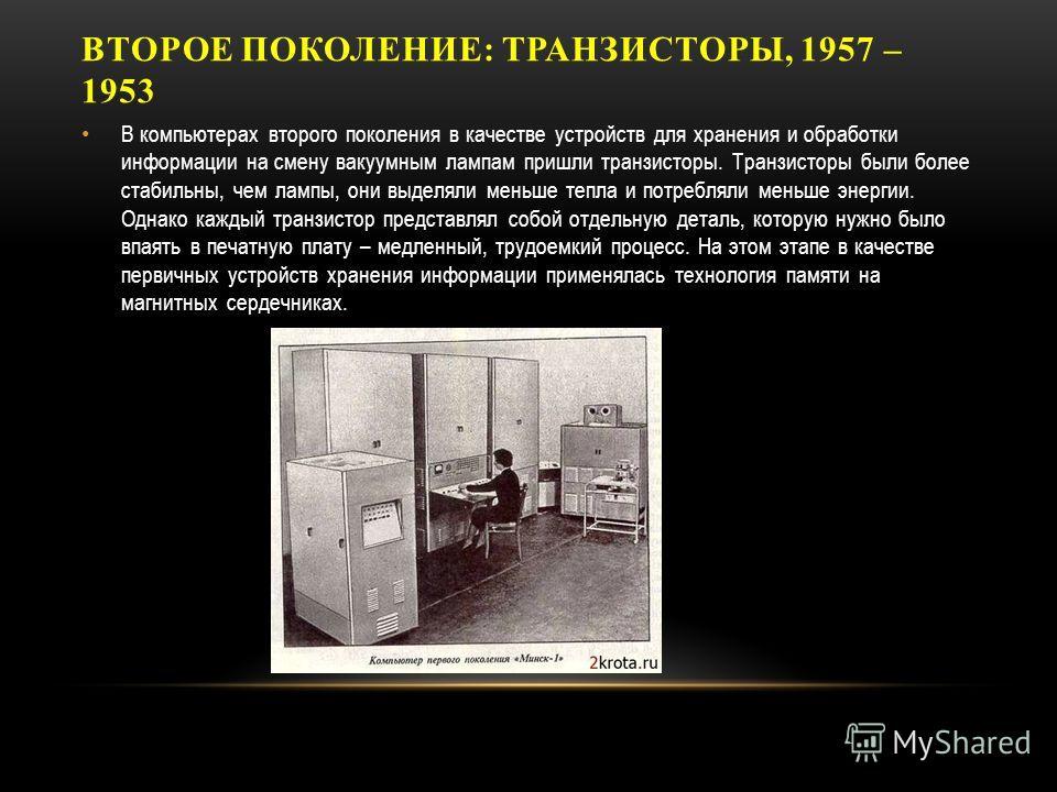 ВТОРОЕ ПОКОЛЕНИЕ: ТРАНЗИСТОРЫ, 1957 – 1953 В компьютерах второго поколения в качестве устройств для хранения и обработки информации на смену вакуумным лампам пришли транзисторы. Транзисторы были более стабильны, чем лампы, они выделяли меньше тепла и