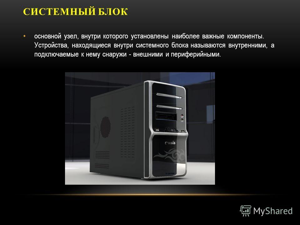 СИСТЕМНЫЙ БЛОК основной узел, внутри которого установлены наиболее важные компоненты. Устройства, находящиеся внутри системного блока называются внутренними, а подключаемые к нему снаружи - внешними и периферийными.