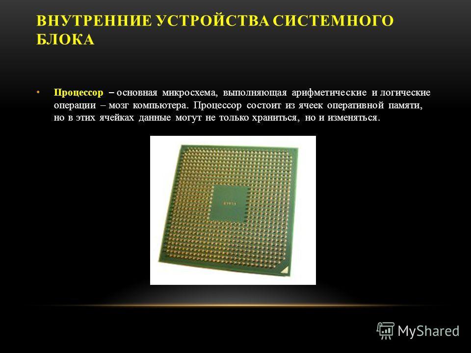 ВНУТРЕННИЕ УСТРОЙСТВА СИСТЕМНОГО БЛОКА Процессор – основная микросхема, выполняющая арифметические и логические операции – мозг компьютера. Процессор состоит из ячеек оперативной памяти, но в этих ячейках данные могут не только храниться, но и изменя