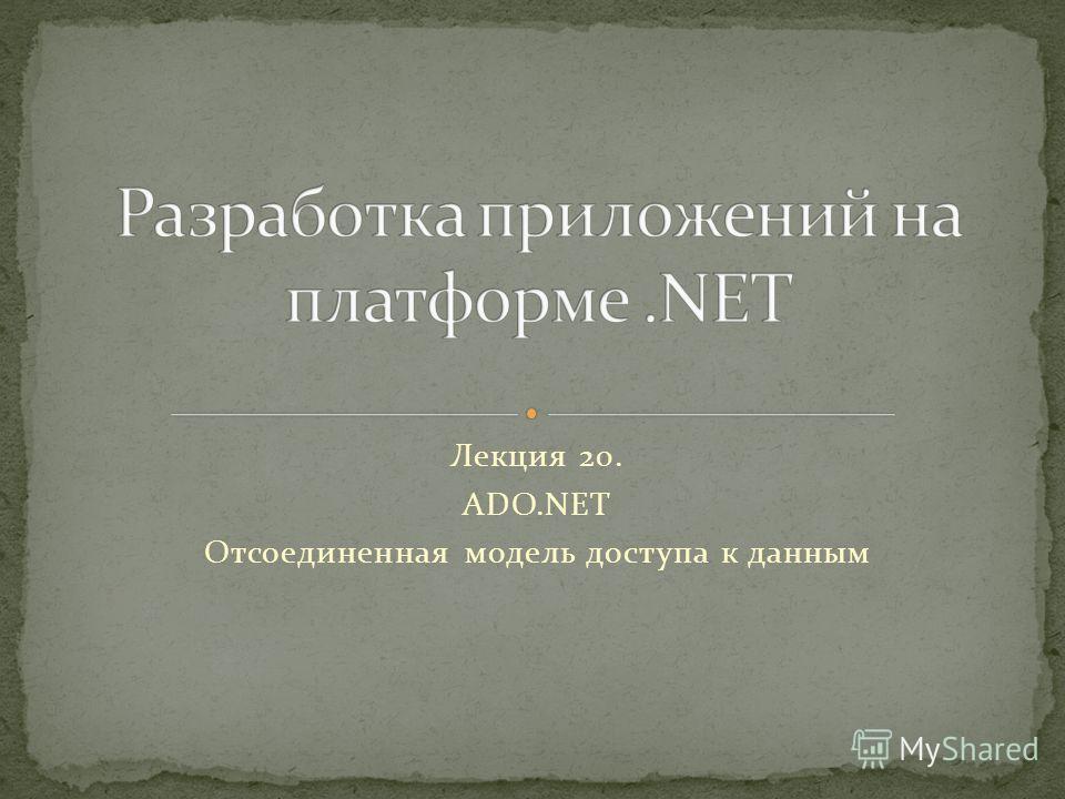 Лекция 20. ADO.NET Отсоединенная модель доступа к данным
