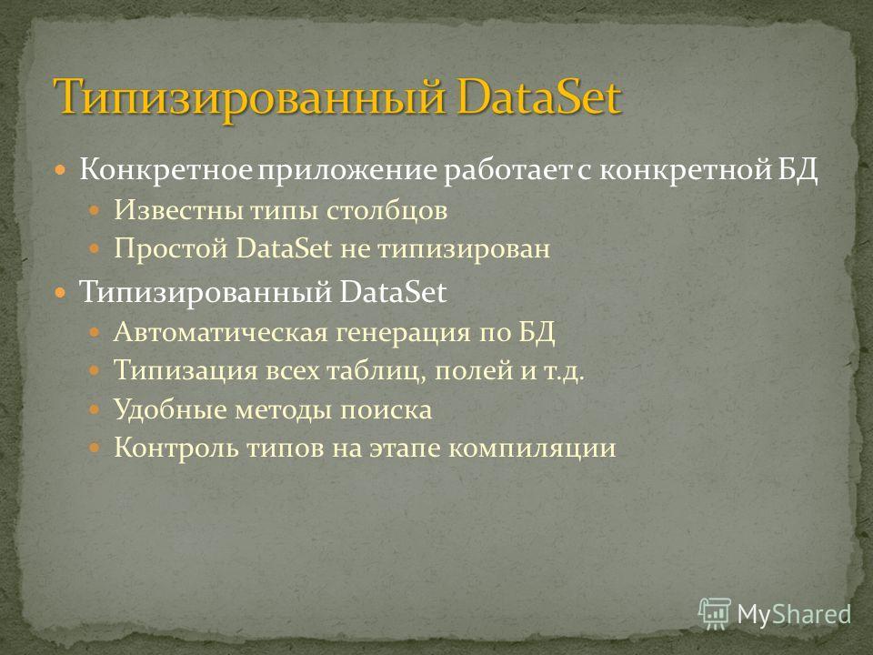 Конкретное приложение работает с конкретной БД Известны типы столбцов Простой DataSet не типизирован Типизированный DataSet Автоматическая генерация по БД Типизация всех таблиц, полей и т.д. Удобные методы поиска Контроль типов на этапе компиляции