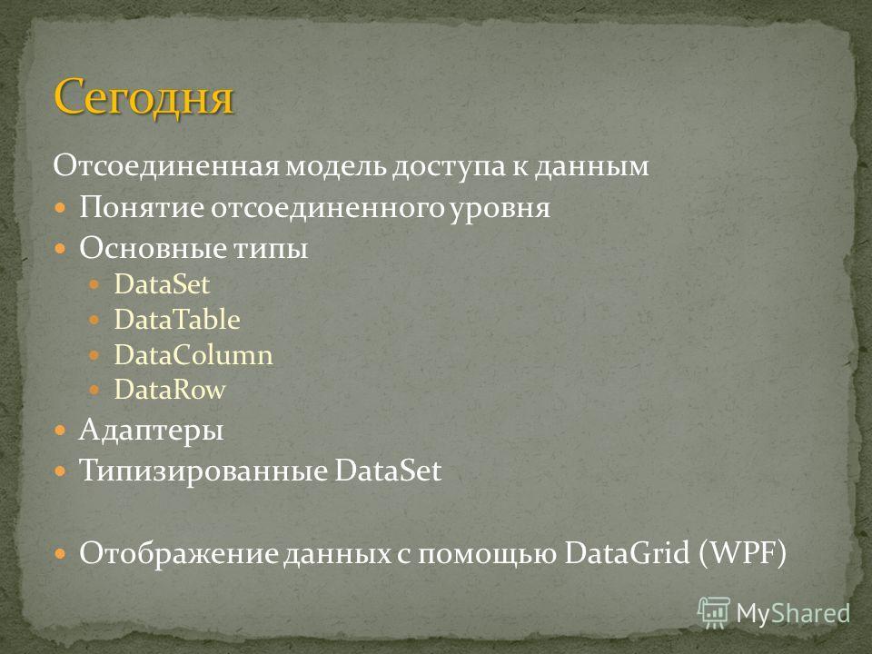 Отсоединенная модель доступа к данным Понятие отсоединенного уровня Основные типы DataSet DataTable DataColumn DataRow Адаптеры Типизированные DataSet Отображение данных с помощью DataGrid (WPF)