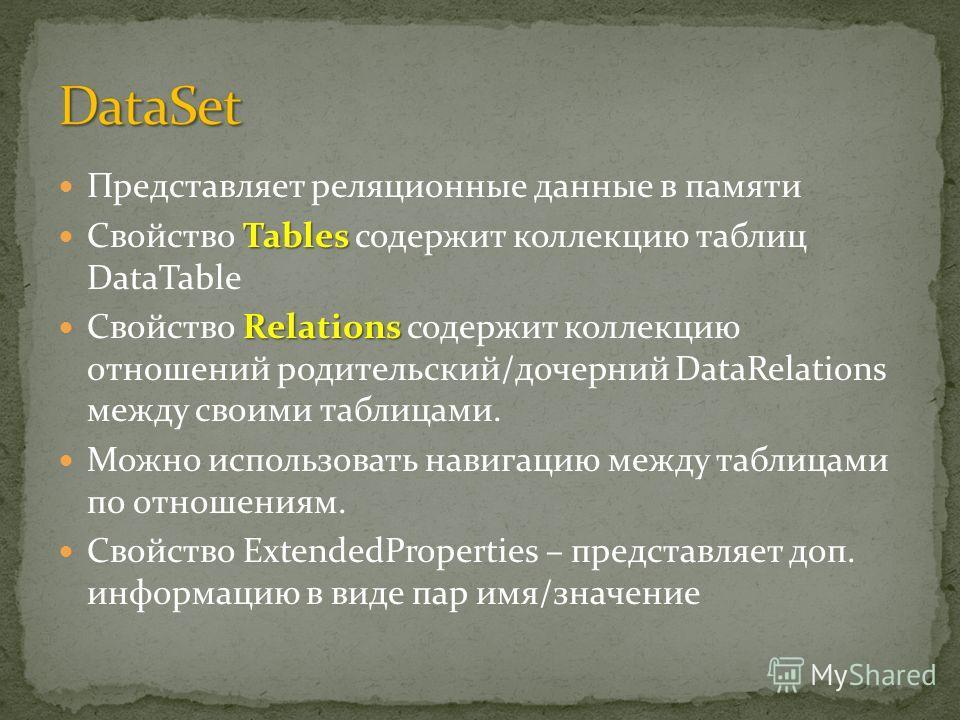 Представляет реляционные данные в памяти Tables Свойство Tables содержит коллекцию таблиц DataTable Relations Свойство Relations содержит коллекцию отношений родительский/дочерний DataRelations между своими таблицами. Можно использовать навигацию меж