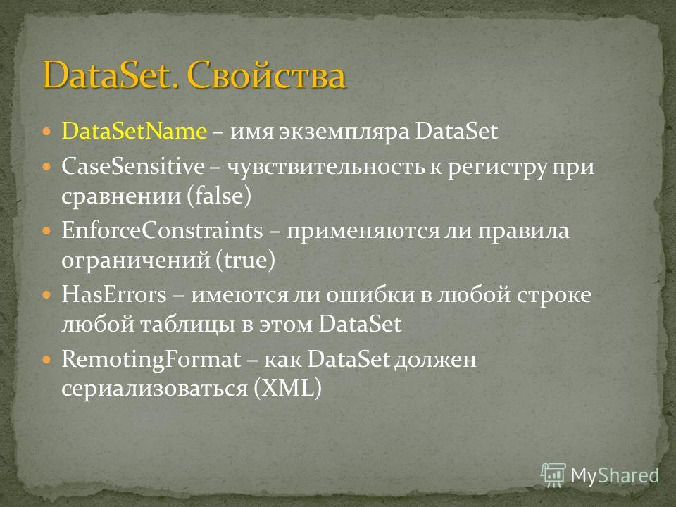 DataSetName – имя экземпляра DataSet CaseSensitive – чувствительность к регистру при сравнении (false) EnforceConstraints – применяются ли правила ограничений (true) HasErrors – имеются ли ошибки в любой строке любой таблицы в этом DataSet RemotingFo