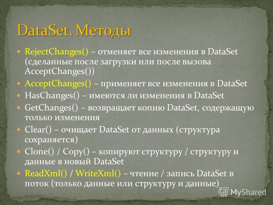 RejectChanges() – отменяет все изменения в DataSet (сделанные после загрузки или после вызова AcceptChanges()) AcceptChanges() – применяет все изменения в DataSet HasChanges() – имеются ли изменения в DataSet GetChanges() – возвращает копию DataSet,
