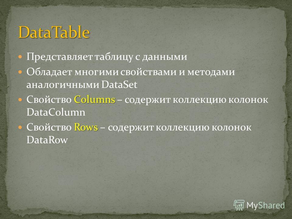 Представляет таблицу с данными Обладает многими свойствами и методами аналогичными DataSet Columns Свойство Columns – содержит коллекцию колонок DataColumn Rows Свойство Rows – содержит коллекцию колонок DataRow
