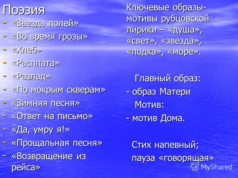 Поэзия - «Звезда полей» - «Во время грозы» - «Хлеб» - «Расплата» - «Разлад» - «По мокрым скверам» - «Зимняя песня» - «Ответ на письмо» - «Да, умру я!» - «Прощальная песня» - «Возвращение из рейса» Ключевые образы- мотивы рубцовской лирики – «душа», «