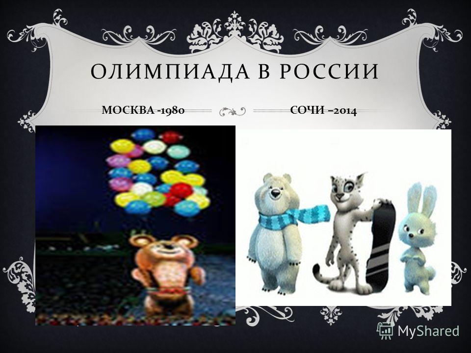 ОЛИМПИАДА В РОССИИ МОСКВА -1980 СОЧИ –2014