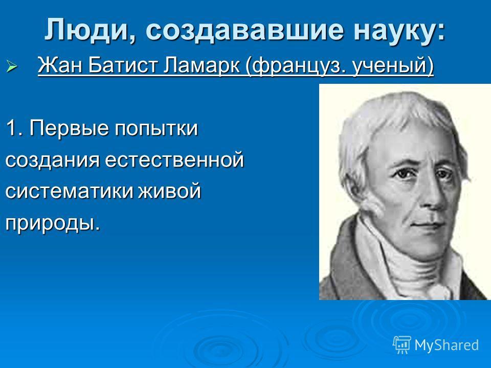 Люди, создававшие науку: Жан Батист Ламарк (француз. ученый) Жан Батист Ламарк (француз. ученый) 1. Первые попытки создания естественной систематики живой природы.