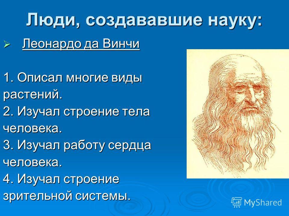 Люди, создававшие науку: Леонардо да Винчи Леонардо да Винчи 1. Описал многие виды растений. 2. Изучал строение тела человека. 3. Изучал работу сердца человека. 4. Изучал строение зрительной системы.