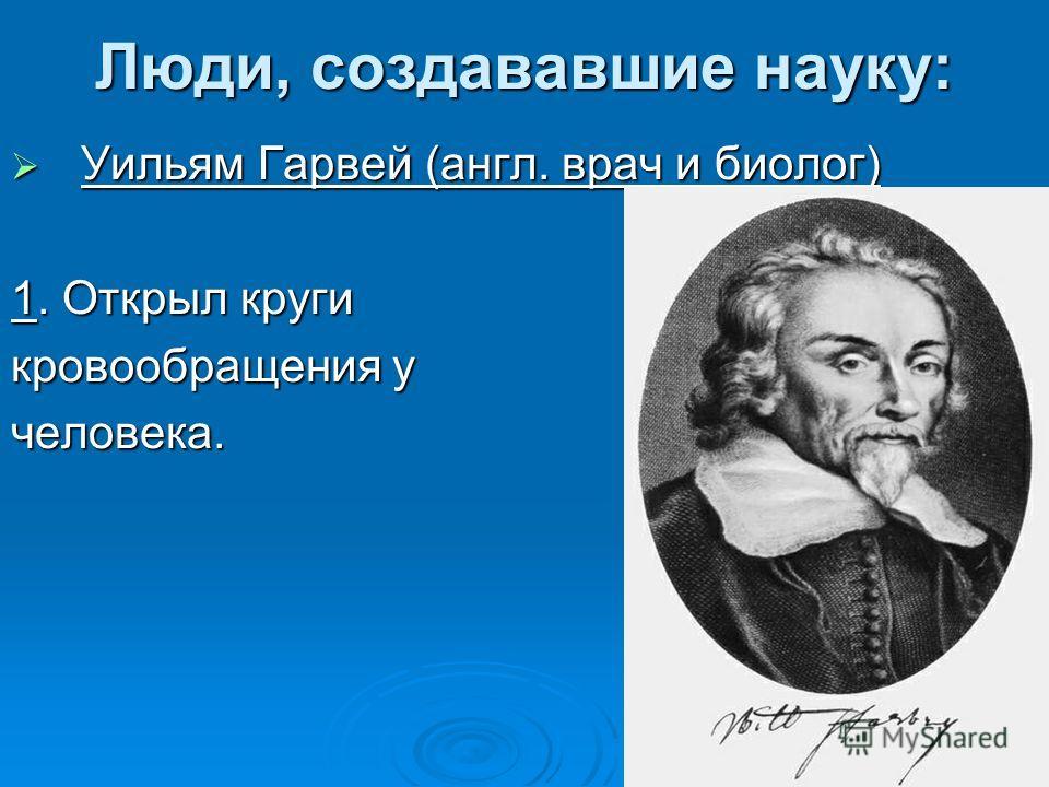 Люди, создававшие науку: Уильям Гарвей (англ. врач и биолог) Уильям Гарвей (англ. врач и биолог) 1. Открыл круги кровообращения у человека.