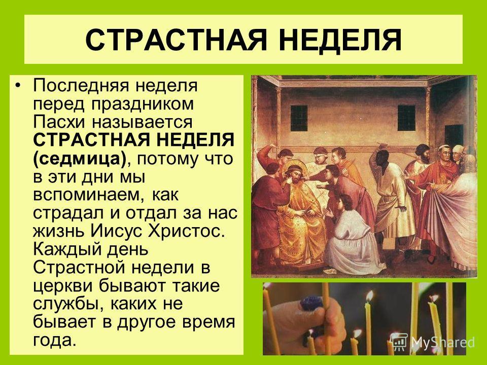 СТРАСТНАЯ НЕДЕЛЯ Последняя неделя перед праздником Пасхи называется СТРАСТНАЯ НЕДЕЛЯ (седмица), потому что в эти дни мы вспоминаем, как страдал и отдал за нас жизнь Иисус Христос. Каждый день Страстной недели в церкви бывают такие службы, каких не бы