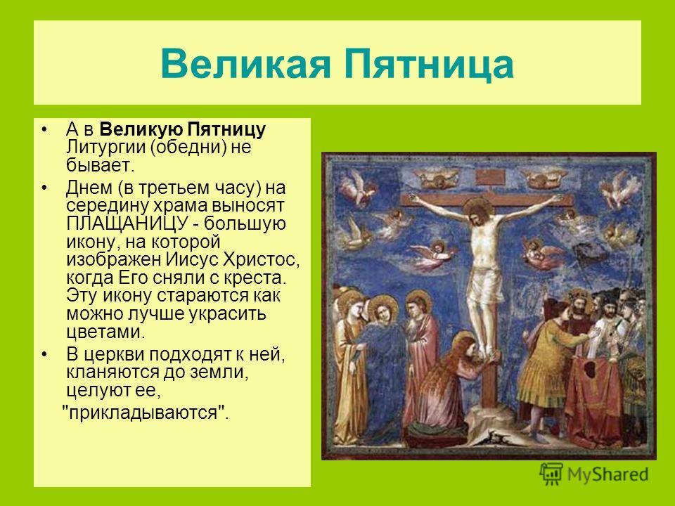 Великая Пятница А в Великую Пятницу Литургии (обедни) не бывает. Днем (в третьем часу) на середину храма выносят ПЛАЩАНИЦУ - большую икону, на которой изображен Иисус Христос, когда Его сняли с креста. Эту икону стараются как можно лучше украсить цве