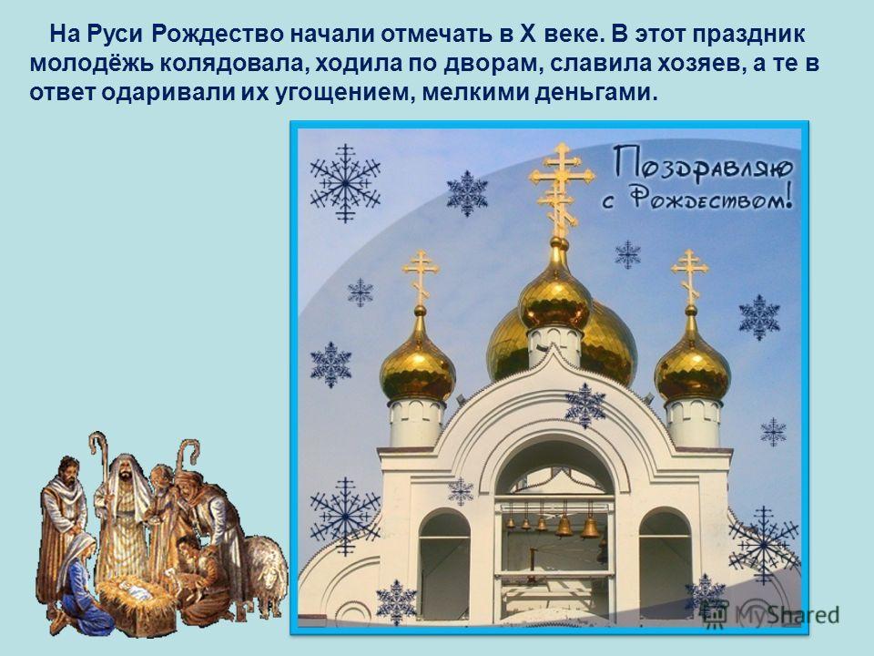 На Руси Рождество начали отмечать в Х веке. В этот праздник молодёжь колядовала, ходила по дворам, славила хозяев, а те в ответ одаривали их угощением, мелкими деньгами.