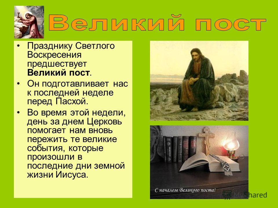 Празднику Светлого Воскресения предшествует Великий пост. Он подготавливает нас к последней неделе перед Пасхой. Во время этой недели, день за днем Церковь помогает нам вновь пережить те великие события, которые произошли в последние дни земной жизни