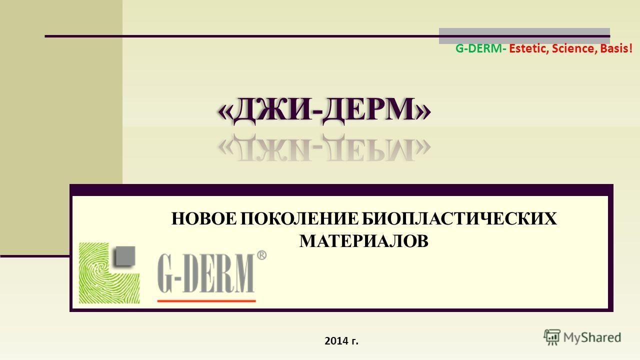 НОВОЕ ПОКОЛЕНИЕ БИОПЛАСТИЧЕСКИХ МАТЕРИАЛОВ 2014 г. G-DERM- Estetic, Science, Basis!