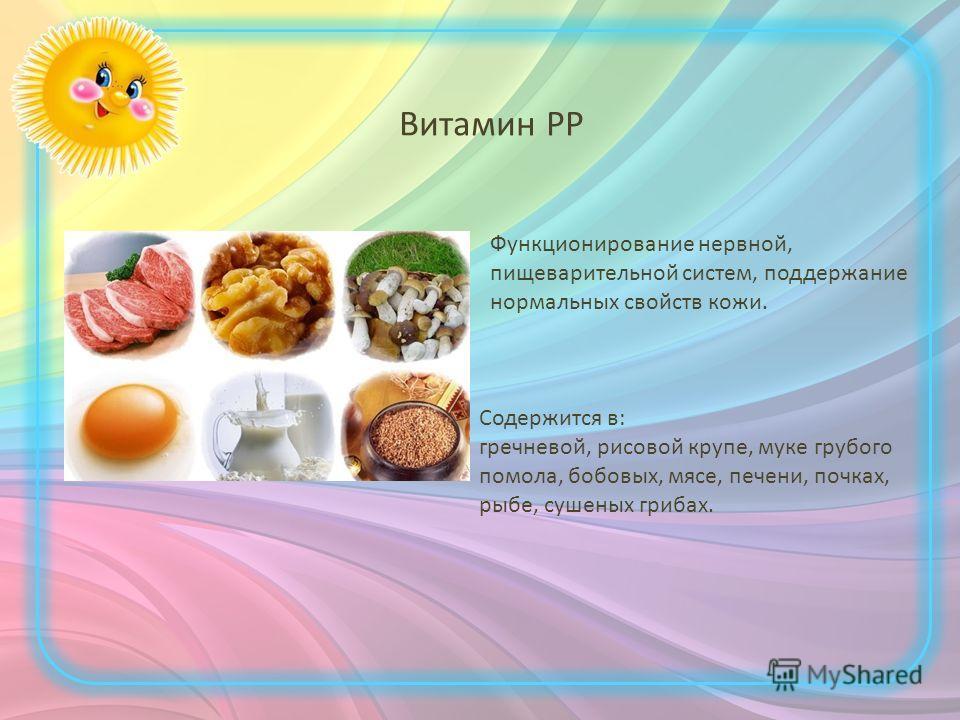 Витамин PP Функционирование нервной, пищеварительной систем, поддержание нормальных свойств кожи. Содержится в: гречневой, рисовой крупе, муке грубого помола, бобовых, мясе, печени, почках, рыбе, сушеных грибах.