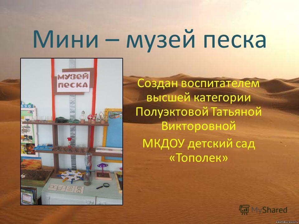 Мини – музей песка Создан воспитателем высшей категории Полуэктовой Татьяной Викторовной МКДОУ детский сад «Тополек»