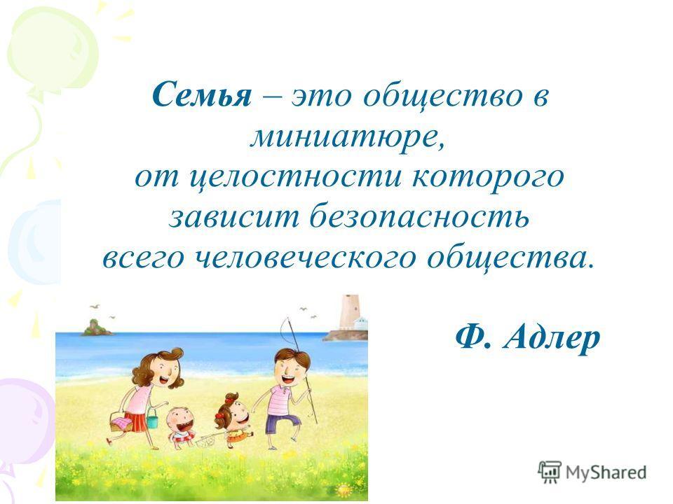 Семья – это общество в миниатюре, от целостности которого зависит безопасность всего человеческого общества. Ф. Адлер