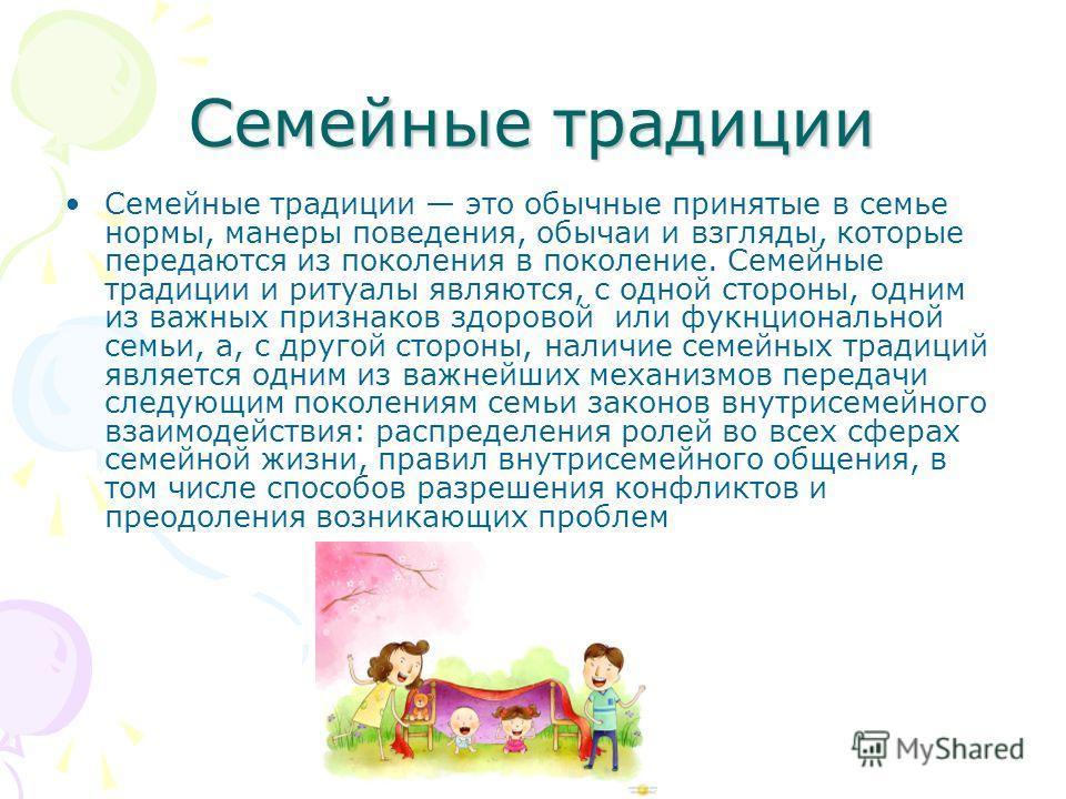Семейные традиции Семейные традиции это обычные принятые в семье нормы, манеры поведения, обычаи и взгляды, которые передаются из поколения в поколение. Семейные традиции и ритуалы являются, с одной стороны, одним из важных признаков здоровой или фук