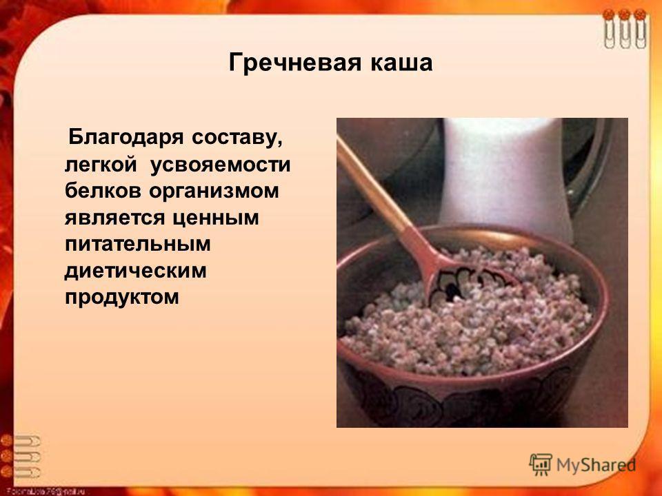 Гречневая каша Благодаря составу, легкой усвояемости белков организмом является ценным питательным диетическим продуктом