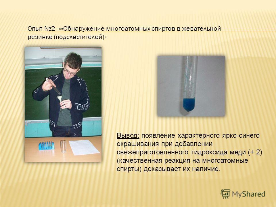 Опыт 2 ««Обнаружение многоатомных спиртов в жевательной резинке (подсластителей)» Вывод: появление характерного ярко-синего окрашивания при добавлении свежеприготовленного гидроксида меди (+ 2) (качественная реакция на многоатомные спирты) доказывает