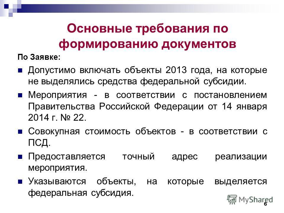 Основные требования по формированию документов 6 По Заявке: Допустимо включать объекты 2013 года, на которые не выделялись средства федеральной субсидии. Мероприятия - в соответствии с постановлением Правительства Российской Федерации от 14 января 20