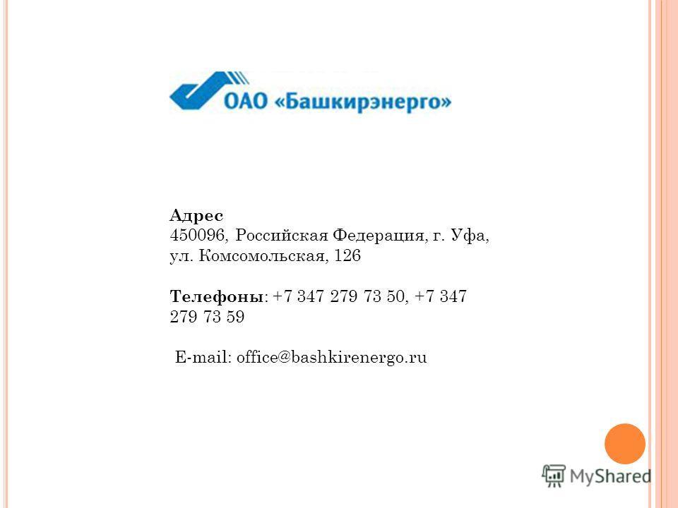Адрес 450096, Российская Федерация, г. Уфа, ул. Комсомольская, 126 Телефоны : +7 347 279 73 50, +7 347 279 73 59 E-mail: office@bashkirenergo.ru