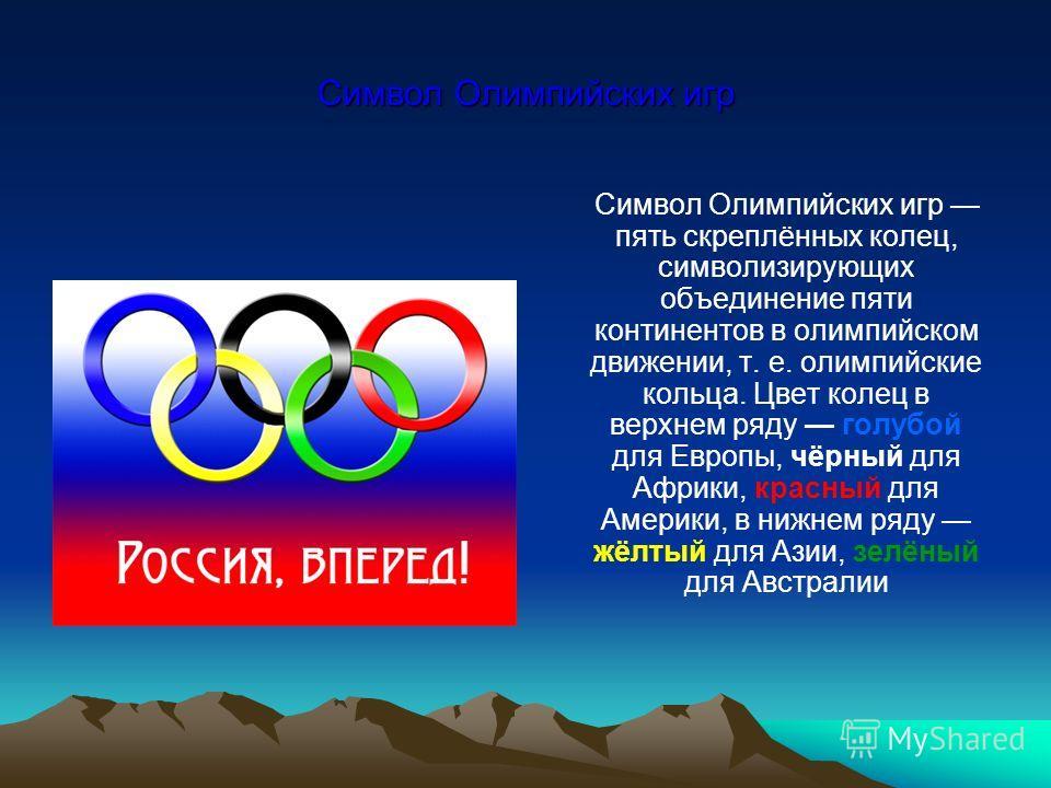 Символ Олимпийских игр Символ Олимпийских игр пять скреплённых колец, символизирующих объединение пяти континентов в олимпийском движении, т. e. олимпийские кольца. Цвет колец в верхнем ряду голубой для Европы, чёрный для Африки, красный для Америки,