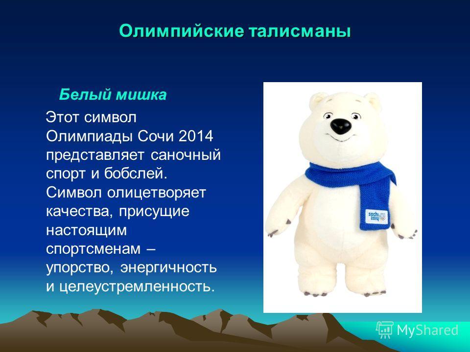 Олимпийские талисманы Белый мишка Этот символ Олимпиады Сочи 2014 представляет саночный спорт и бобслей. Символ олицетворяет качества, присущие настоящим спортсменам – упорство, энергичность и целеустремленность.
