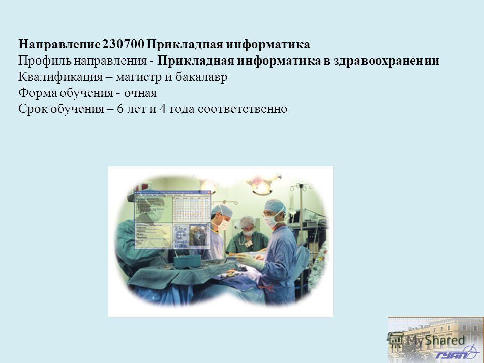 Направление 230700 Прикладная информатика Профиль направления - Прикладная информатика в здравоохранении Квалификация – магистр и бакалавр Форма обучения - очная Срок обучения – 6 лет и 4 года соответственно