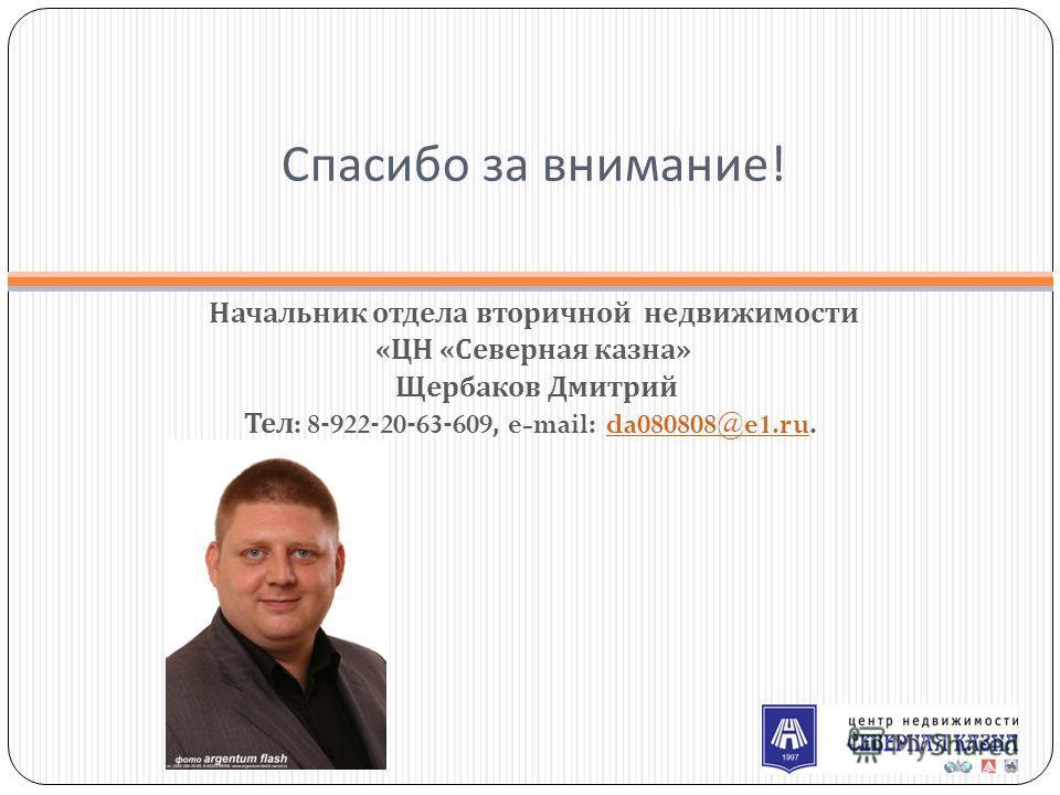 Спасибо за внимание ! Начальник отдела вторичной недвижимости « ЦН « Северная казна » Щербаков Дмитрий Тел : 8-922-20-63-609, e-mail: da080808@e1.ru. da080808@e1.ru