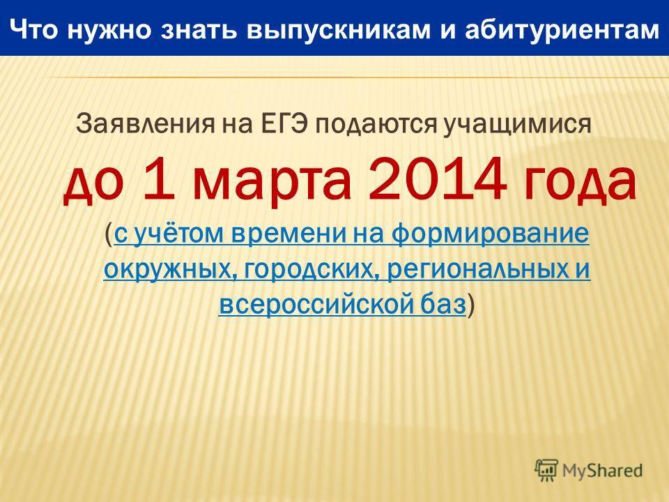 Заявления на ЕГЭ подаются учащимися до 1 марта 2014 года (с учётом времени на формирование окружных, городских, региональных и всероссийской баз) Что нужно знать выпускникам и абитуриентам