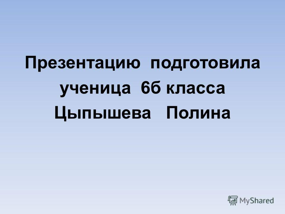 Презентацию подготовила ученица 6б класса Цыпышева Полина