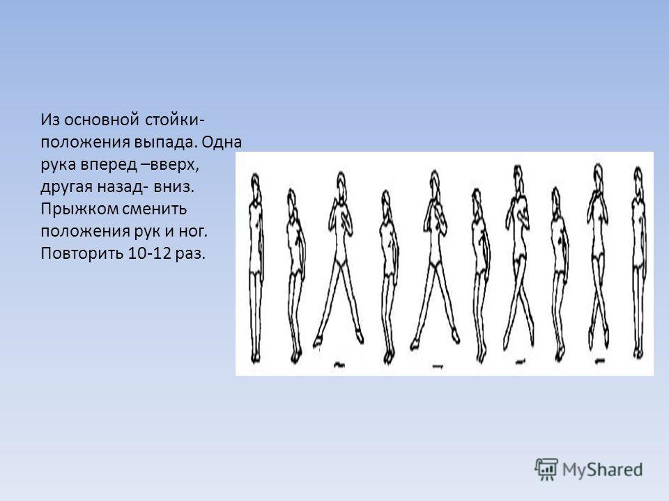 Из основной стойки- положения выпада. Одна рука вперед –вверх, другая назад- вниз. Прыжком сменить положения рук и ног. Повторить 10-12 раз.