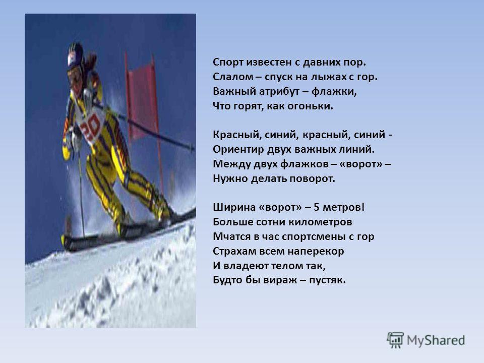 Спорт известен с давних пор. Слалом – спуск на лыжах с гор. Важный атрибут – флажки, Что горят, как огоньки. Красный, синий, красный, синий - Ориентир двух важных линий. Между двух флажков – «ворот» – Нужно делать поворот. Ширина «ворот» – 5 метров!