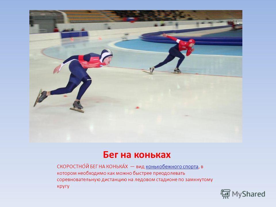 Бег на коньках СКОРОСТНО́Й БЕГ НА КОНЬКА́Х вид конькобежного спорта, в котором необходимо как можно быстрее преодолевать соревновательную дистанцию на ледовом стадионе по замкнутому кругуконькобежного спорта